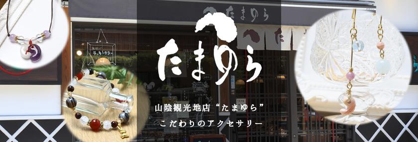 """山陰観光地店 """"たまゆら""""  こだわりのアクセサリー"""